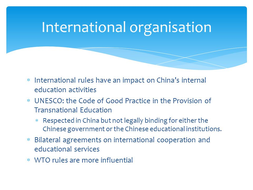  International rules have an impact on China's internal education activities  UNESCO: the Code of Good Practice in the Provision of Transnational Education  Respected in China but not legally binding for either the Chinese government or the Chinese educational institutions.