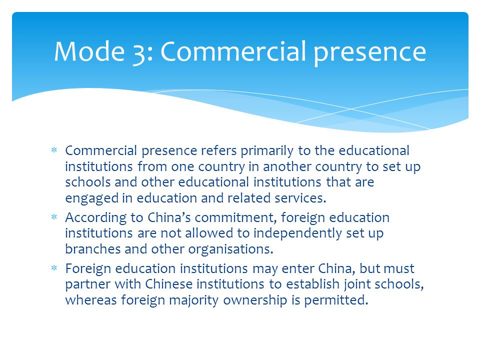  Commercial presence refers primarily to the educational institutions from one country in another country to set up schools and other educational institutions that are engaged in education and related services.