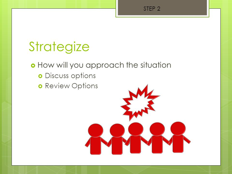 Strategize  How will you approach the situation  Discuss options  Review Options STEP 2