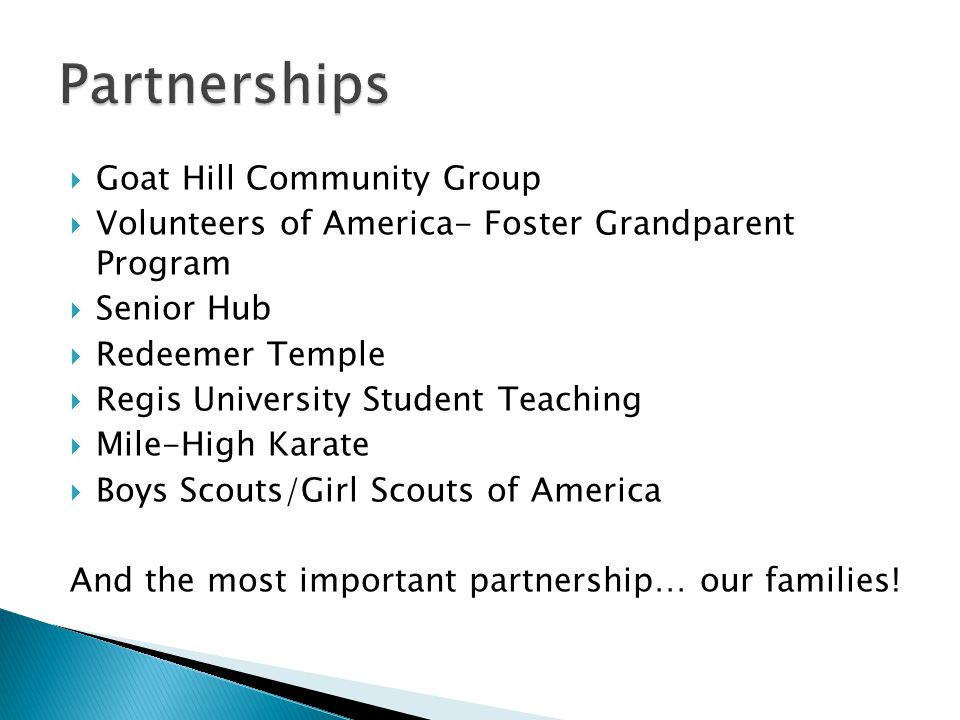  Goat Hill Community Group  Volunteers of America- Foster Grandparent Program  Senior Hub  Redeemer Temple  Regis University Student Teaching  Mile-High Karate  Boys Scouts/Girl Scouts of America And the most important partnership… our families!