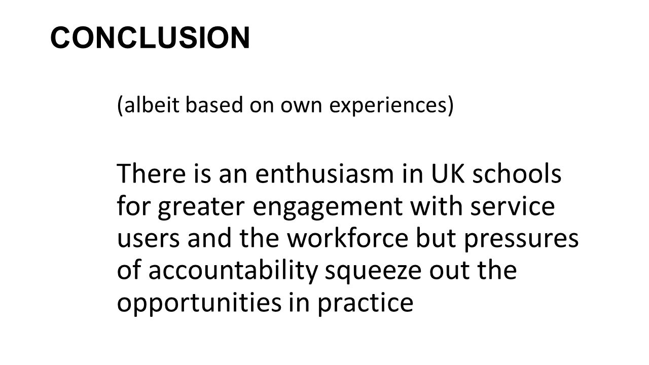 CONCLUSION (albeit based on own experiences) There is an enthusiasm in UK schools for greater engagement with service users and the workforce but pres