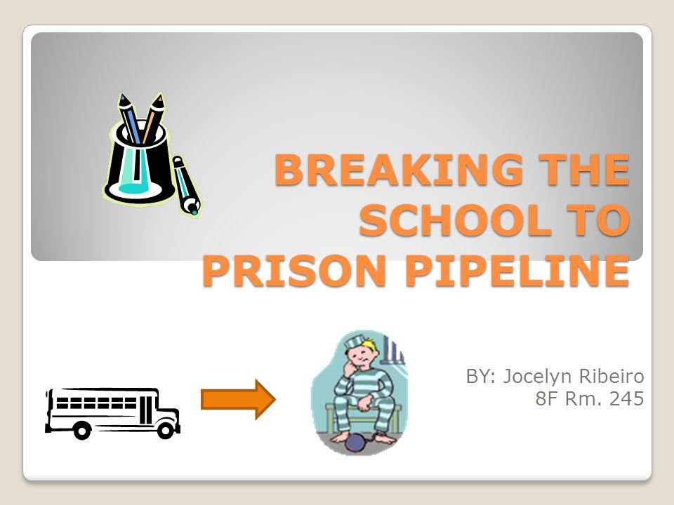 BREAKING THE SCHOOL TO PRISON PIPELINE BY: Jocelyn Ribeiro 8F Rm. 245