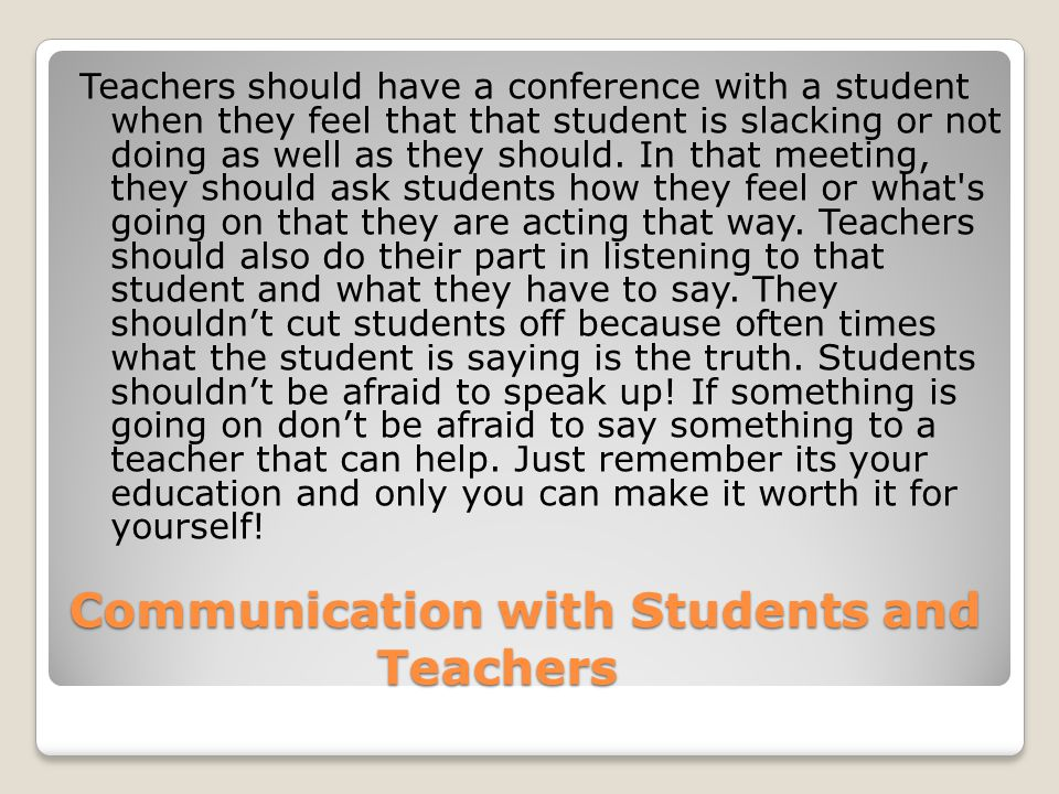 Communication with Students and Teachers Teachers should have a conference with a student when they feel that that student is slacking or not doing as