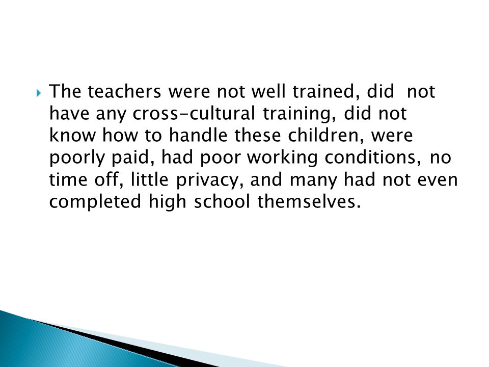 The teachers were not well trained, did not have any cross-cultural training, did not know how to handle these children, were poorly paid, had poor working conditions, no time off, little privacy, and many had not even completed high school themselves.