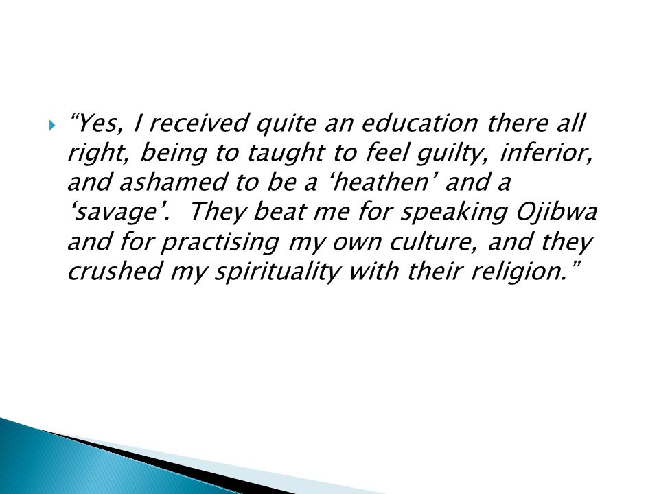  Yes, I received quite an education there all right, being to taught to feel guilty, inferior, and ashamed to be a 'heathen' and a 'savage'.