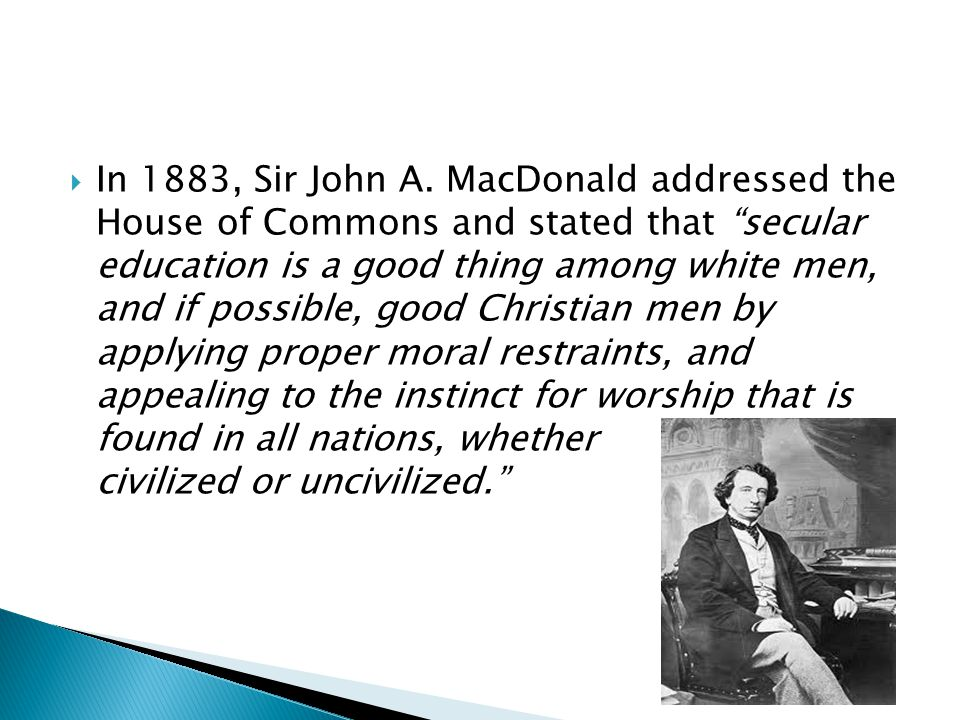 " In 1883, Sir John A. MacDonald addressed the House of Commons and stated that ""secular education is a good thing among white men, and if possible, g"