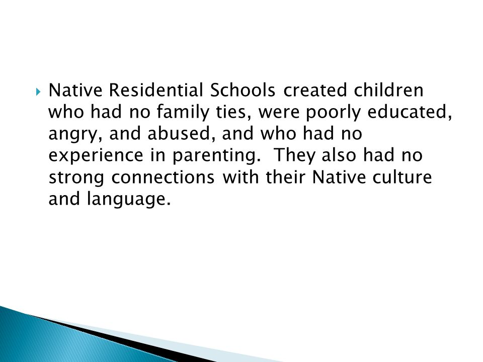  Native Residential Schools created children who had no family ties, were poorly educated, angry, and abused, and who had no experience in parenting.