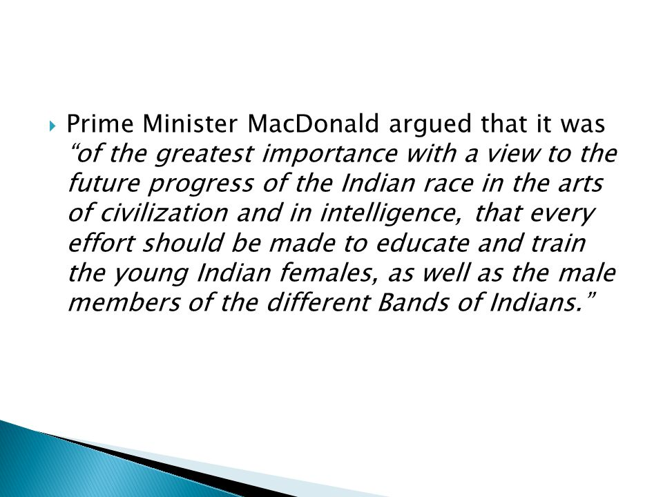  Prime Minister MacDonald argued that it was of the greatest importance with a view to the future progress of the Indian race in the arts of civilization and in intelligence, that every effort should be made to educate and train the young Indian females, as well as the male members of the different Bands of Indians.
