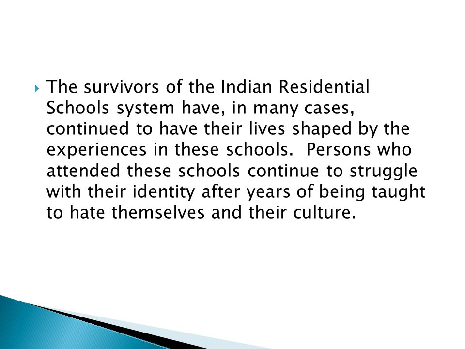  The survivors of the Indian Residential Schools system have, in many cases, continued to have their lives shaped by the experiences in these schools.