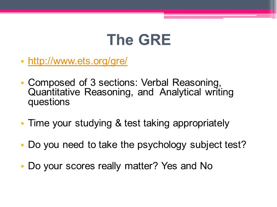 The GRE http://www.ets.org/gre/ Composed of 3 sections: Verbal Reasoning, Quantitative Reasoning, and Analytical writing questions Time your studying & test taking appropriately Do you need to take the psychology subject test.