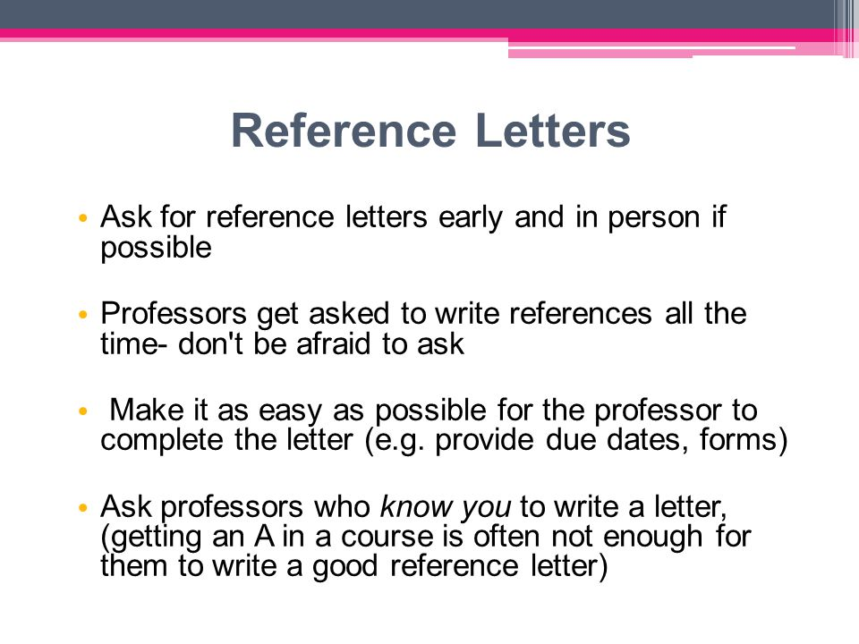 Reference Letters Ask for reference letters early and in person if possible Professors get asked to write references all the time- don t be afraid to ask Make it as easy as possible for the professor to complete the letter (e.g.