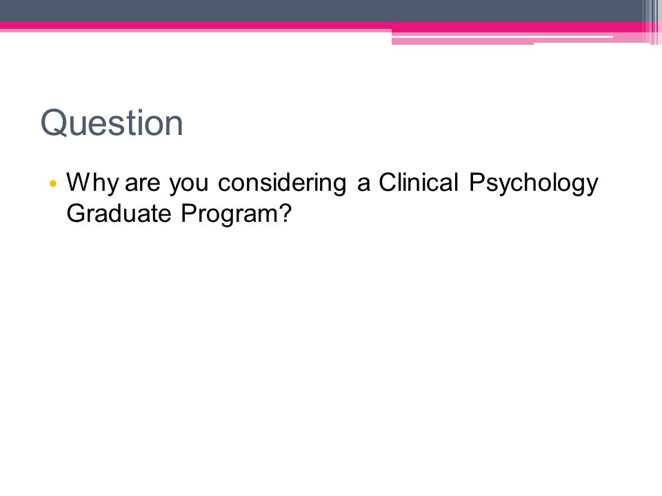 Question Why are you considering a Clinical Psychology Graduate Program