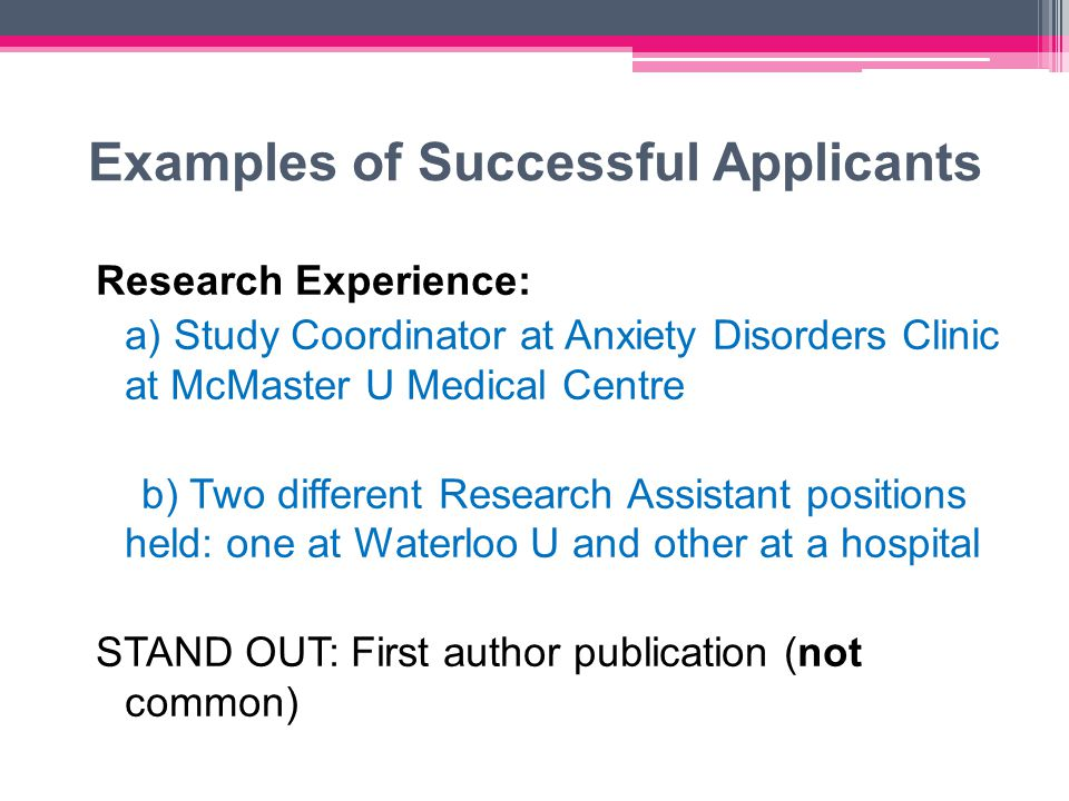 Examples of Successful Applicants Research Experience: a) Study Coordinator at Anxiety Disorders Clinic at McMaster U Medical Centre b) Two different Research Assistant positions held: one at Waterloo U and other at a hospital STAND OUT: First author publication (not common)