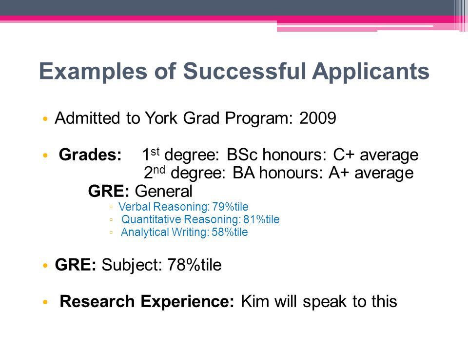 Examples of Successful Applicants Admitted to York Grad Program: 2009 Grades: 1 st degree: BSc honours: C+ average 2 nd degree: BA honours: A+ average GRE: General ▫ Verbal Reasoning: 79%tile ▫ Quantitative Reasoning: 81%tile ▫ Analytical Writing: 58%tile GRE: Subject: 78%tile Research Experience: Kim will speak to this