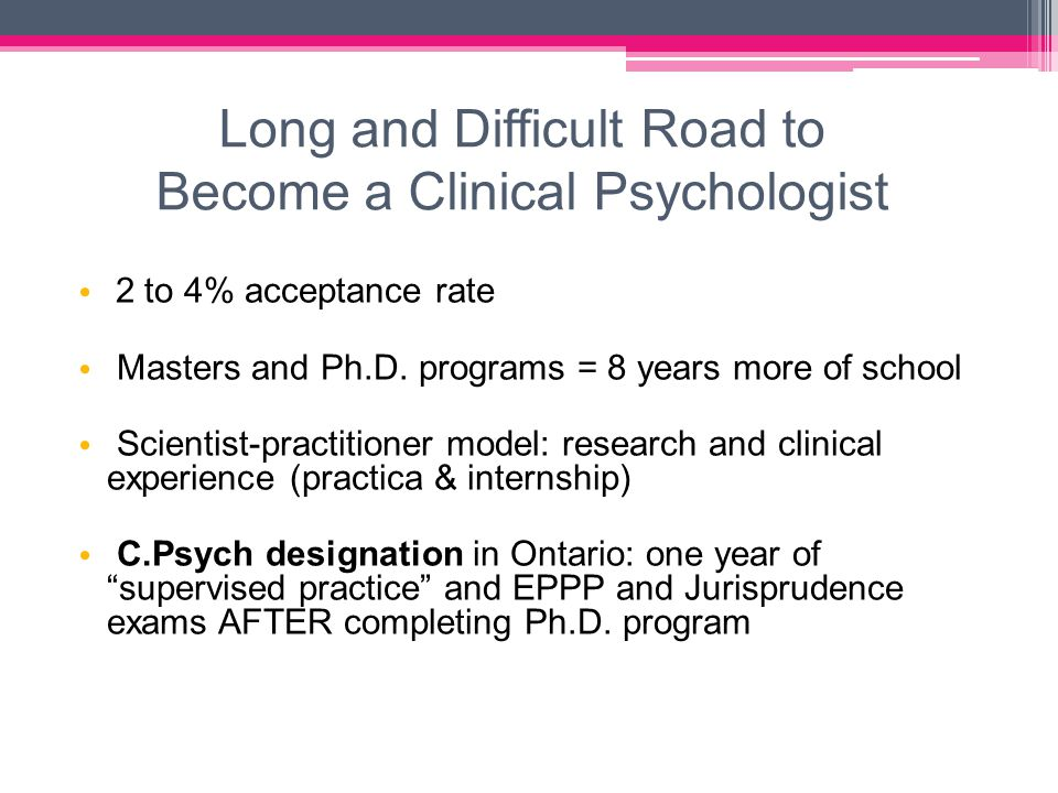 Long and Difficult Road to Become a Clinical Psychologist 2 to 4% acceptance rate Masters and Ph.D.
