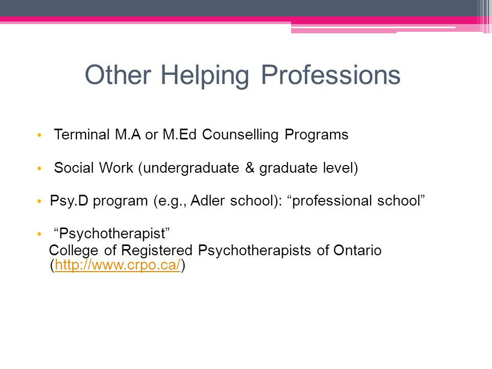 Other Helping Professions Terminal M.A or M.Ed Counselling Programs Social Work (undergraduate & graduate level) Psy.D program (e.g., Adler school): professional school Psychotherapist College of Registered Psychotherapists of Ontario (http://www.crpo.ca/)http://www.crpo.ca/