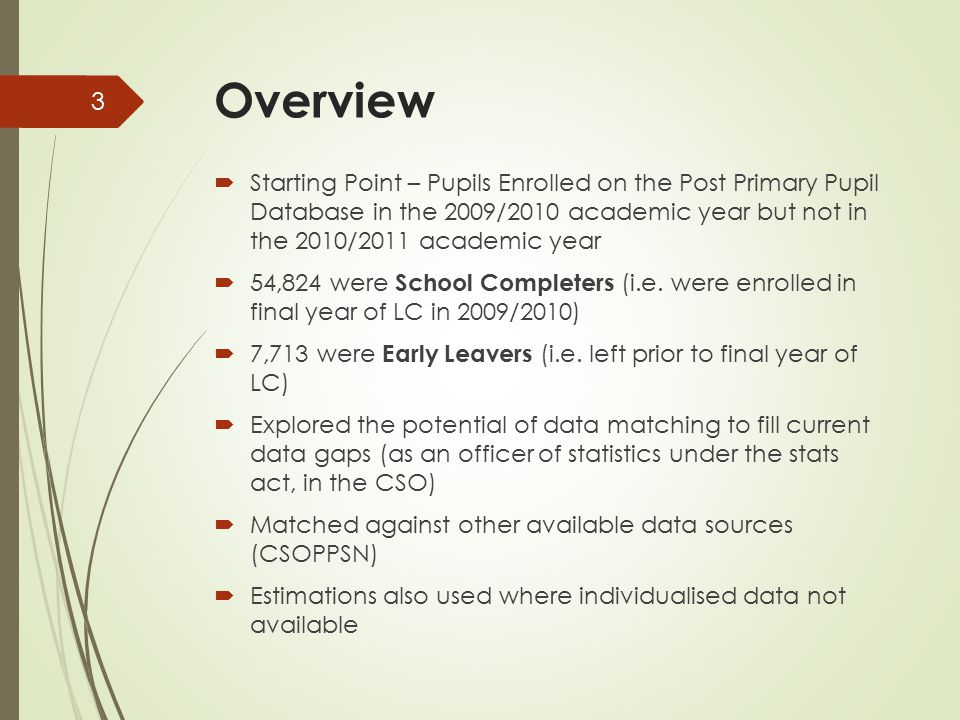 Overview  Starting Point – Pupils Enrolled on the Post Primary Pupil Database in the 2009/2010 academic year but not in the 2010/2011 academic year  54,824 were School Completers (i.e.