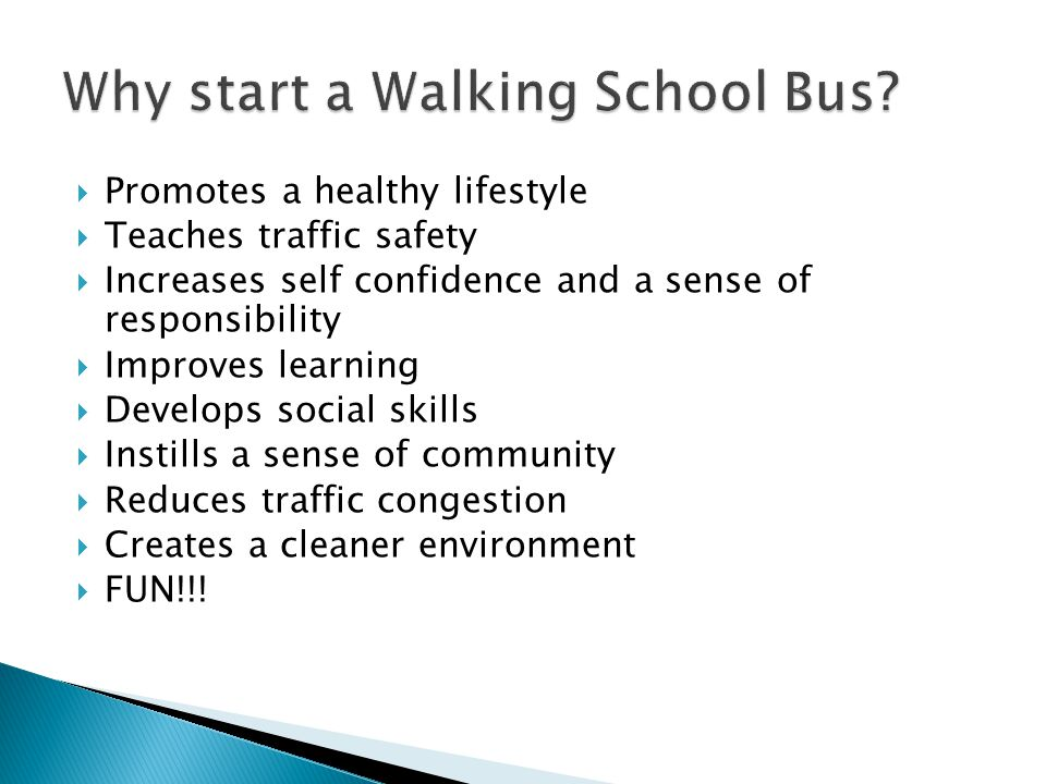  Promotes a healthy lifestyle  Teaches traffic safety  Increases self confidence and a sense of responsibility  Improves learning  Develops social skills  Instills a sense of community  Reduces traffic congestion  Creates a cleaner environment  FUN!!!