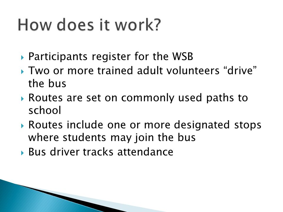  Participants register for the WSB  Two or more trained adult volunteers drive the bus  Routes are set on commonly used paths to school  Routes include one or more designated stops where students may join the bus  Bus driver tracks attendance