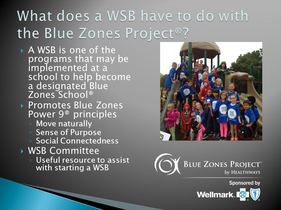 A WSB is one of the programs that may be implemented at a school to help become a designated Blue Zones School®  Promotes Blue Zones Power 9® principles ◦ Move naturally ◦ Sense of Purpose ◦ Social Connectedness  WSB Committee ◦ Useful resource to assist with starting a WSB
