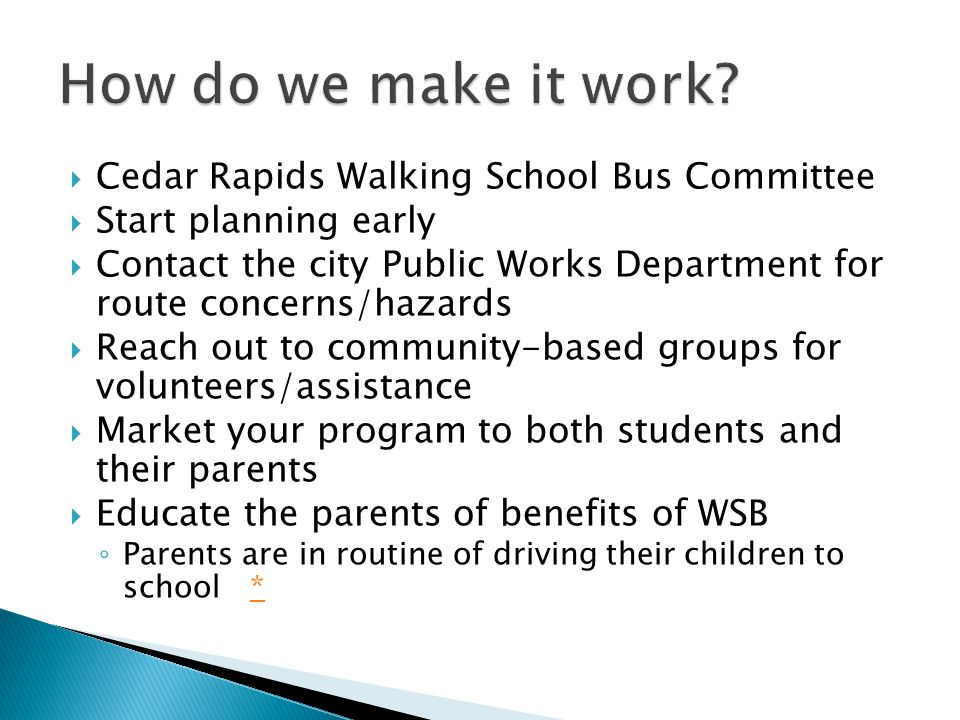  Cedar Rapids Walking School Bus Committee  Start planning early  Contact the city Public Works Department for route concerns/hazards  Reach out to community-based groups for volunteers/assistance  Market your program to both students and their parents  Educate the parents of benefits of WSB ◦ Parents are in routine of driving their children to school **