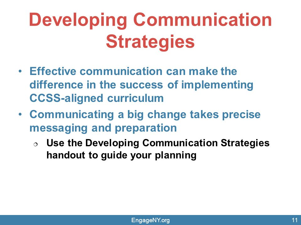 Developing Communication Strategies Effective communication can make the difference in the success of implementing CCSS-aligned curriculum Communicating a big change takes precise messaging and preparation  Use the Developing Communication Strategies handout to guide your planning EngageNY.org11