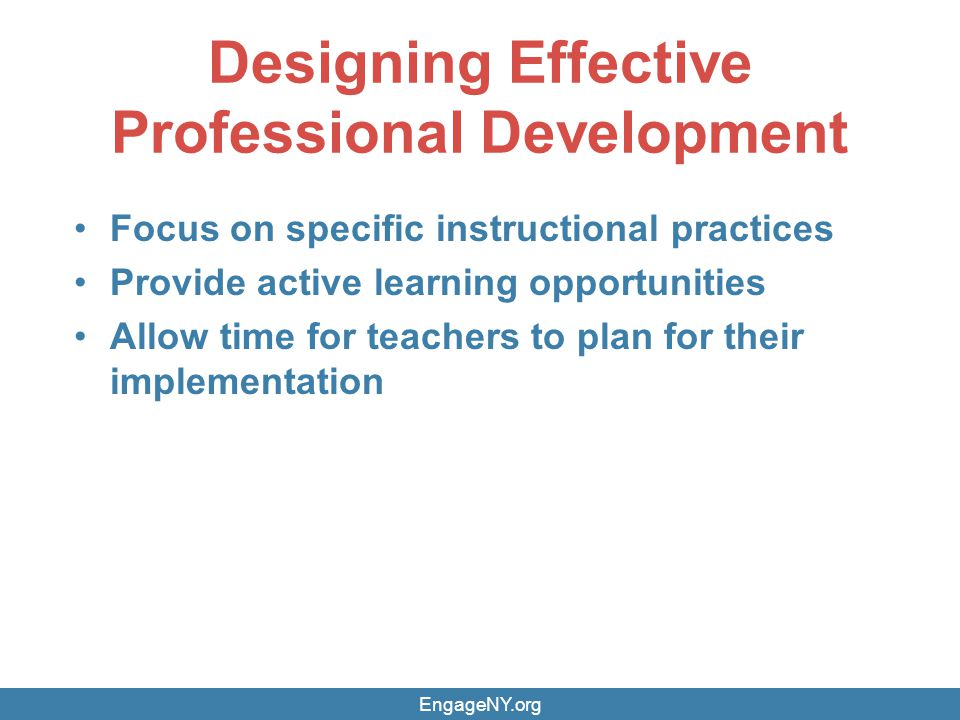 Designing Effective Professional Development Focus on specific instructional practices Provide active learning opportunities Allow time for teachers to plan for their implementation EngageNY.org