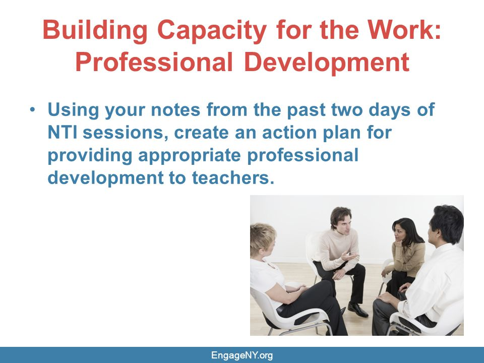 Building Capacity for the Work: Professional Development Using your notes from the past two days of NTI sessions, create an action plan for providing appropriate professional development to teachers.