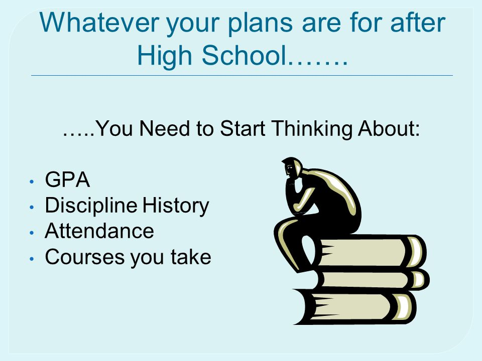 Whatever your plans are for after High School……. …..You Need to Start Thinking About: GPA Discipline History Attendance Courses you take