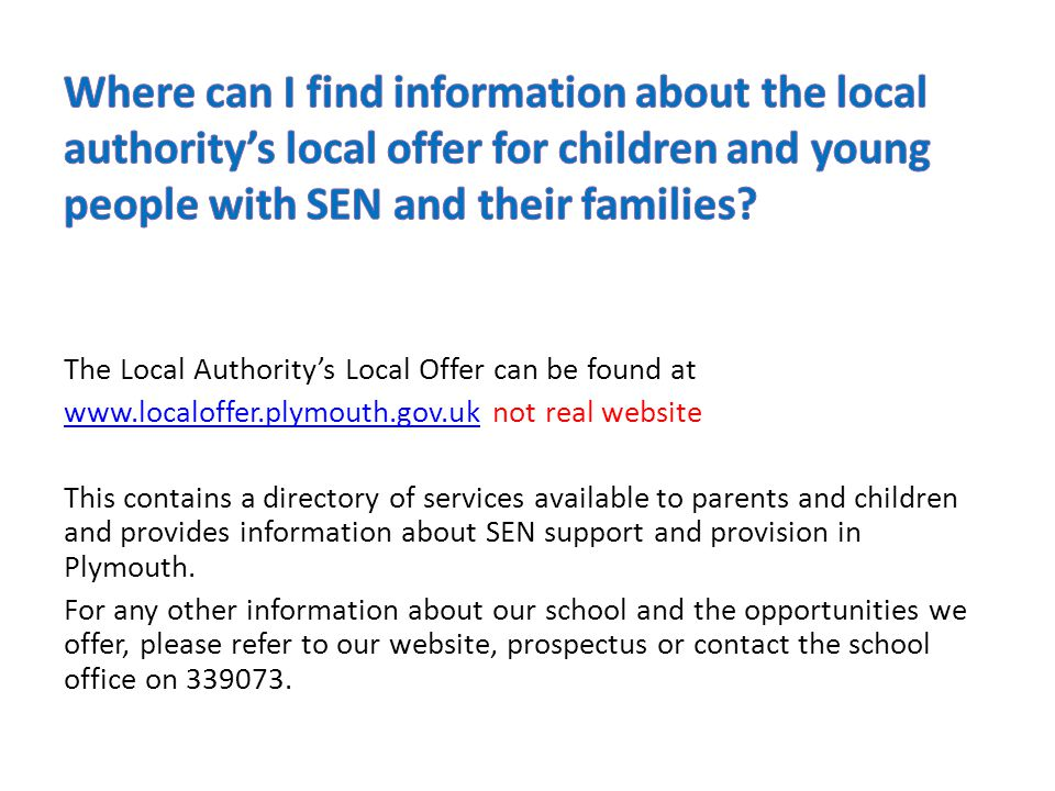 The Local Authority's Local Offer can be found at www.localoffer.plymouth.gov.ukwww.localoffer.plymouth.gov.uk not real website This contains a directory of services available to parents and children and provides information about SEN support and provision in Plymouth.