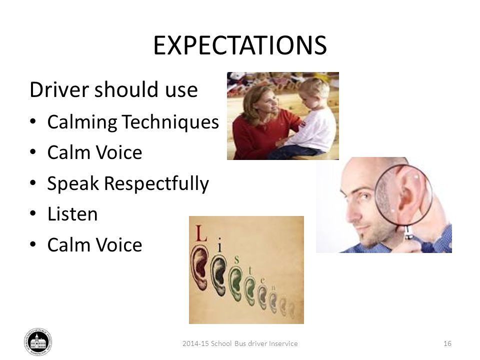 EXPECTATIONS Driver should use Calming Techniques Calm Voice Speak Respectfully Listen Calm Voice 2014-15 School Bus driver Inservice16