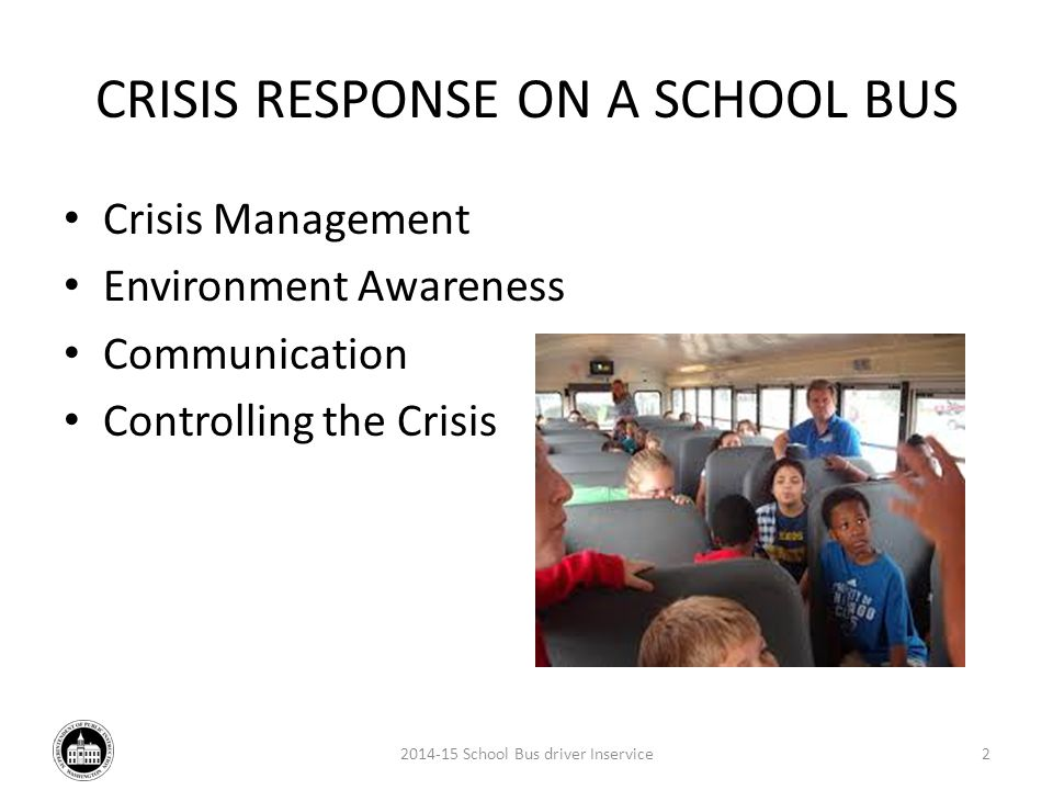 CRISIS RESPONSE ON A SCHOOL BUS Crisis Management Environment Awareness Communication Controlling the Crisis 2014-15 School Bus driver Inservice2