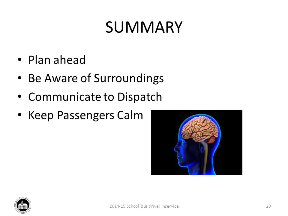 SUMMARY Plan ahead Be Aware of Surroundings Communicate to Dispatch Keep Passengers Calm 2014-15 School Bus driver Inservice20