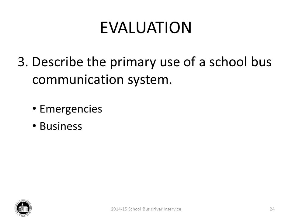 EVALUATION 3.Describe the primary use of a school bus communication system.