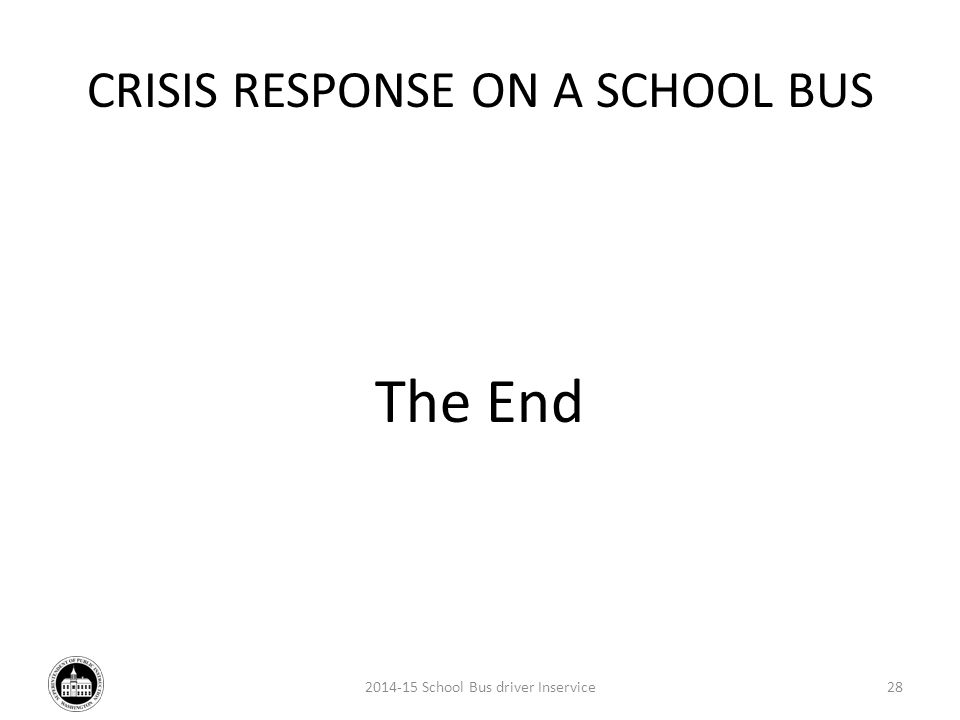 CRISIS RESPONSE ON A SCHOOL BUS The End 2014-15 School Bus driver Inservice28