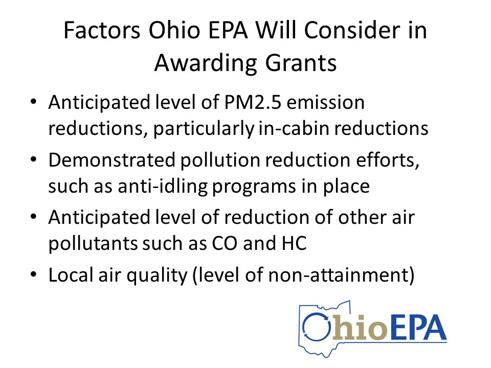 Factors Ohio EPA Will Consider in Awarding Grants Anticipated level of PM2.5 emission reductions, particularly in-cabin reductions Demonstrated pollution reduction efforts, such as anti-idling programs in place Anticipated level of reduction of other air pollutants such as CO and HC Local air quality (level of non-attainment)
