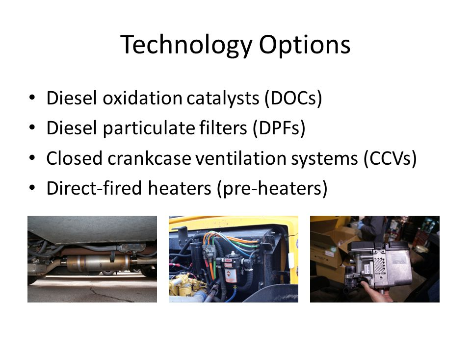 Technology Options Diesel oxidation catalysts (DOCs) Diesel particulate filters (DPFs) Closed crankcase ventilation systems (CCVs) Direct-fired heaters (pre-heaters)