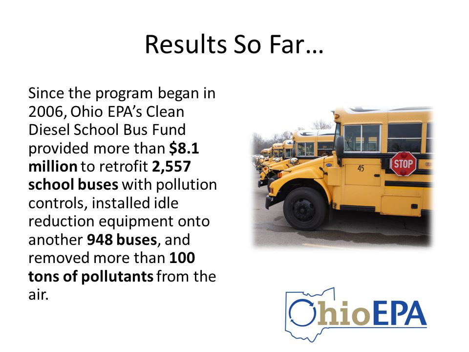 Results So Far… Since the program began in 2006, Ohio EPA's Clean Diesel School Bus Fund provided more than $8.1 million to retrofit 2,557 school buse
