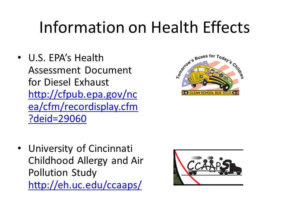 Information on Health Effects U.S. EPA's Health Assessment Document for Diesel Exhaust http://cfpub.epa.gov/nc ea/cfm/recordisplay.cfm ?deid=29060 htt