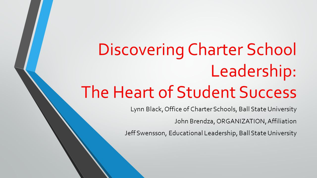 Discovering Charter School Leadership: The Heart of Student Success Lynn Black, Office of Charter Schools, Ball State University John Brendza, ORGANIZATION, Affiliation Jeff Swensson, Educational Leadership, Ball State University
