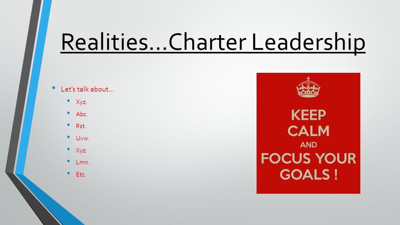 Realities…Charter Leadership Let's talk about… Xyz. Abc. Rst. Uvw. Xyz. Lmn. Etc.