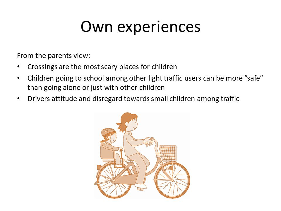 Own experiences From the parents view: Crossings are the most scary places for children Children going to school among other light traffic users can be more safe than going alone or just with other children Drivers attitude and disregard towards small children among traffic