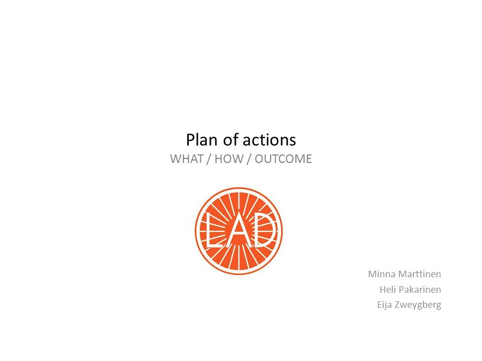 Plan of actions WHAT / HOW / OUTCOME Minna Marttinen Heli Pakarinen Eija Zweygberg
