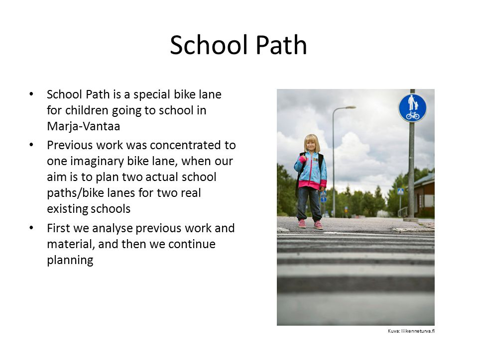 Previous work: analysis School Path was located in Marja-Vantaa, but it was not a real existing project Path was going mainly in the middle of a park, not in the middle of the other traffic (according to map) Path was marked with traffic signs, street bumps and lowered street lights – Traffic signs seemed to be directed for the kids, not for cars, which should be extremely important from the safety view – Street bumps were just regular street bumps, shouldn't there be something extra.