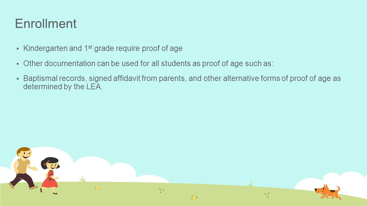 Enrollment  Kindergarten and 1 st grade require proof of age  Other documentation can be used for all students as proof of age such as:  Baptismal records, signed affidavit from parents, and other alternative forms of proof of age as determined by the LEA.