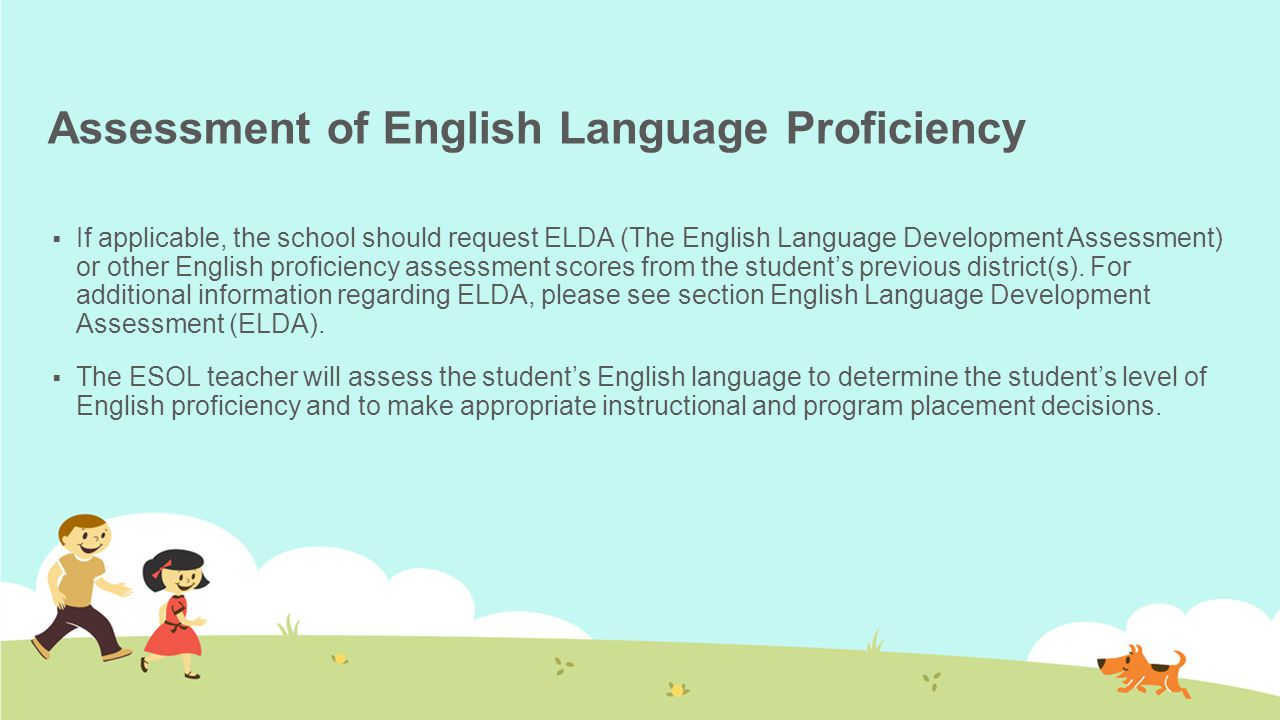Assessment of English Language Proficiency  If applicable, the school should request ELDA (The English Language Development Assessment) or other English proficiency assessment scores from the student's previous district(s).