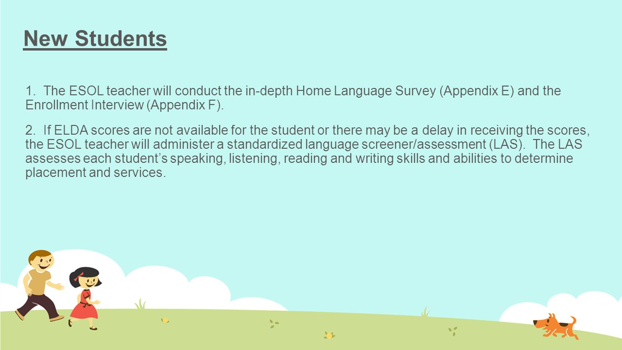 New Students 1. The ESOL teacher will conduct the in-depth Home Language Survey (Appendix E) and the Enrollment Interview (Appendix F). 2. If ELDA sco