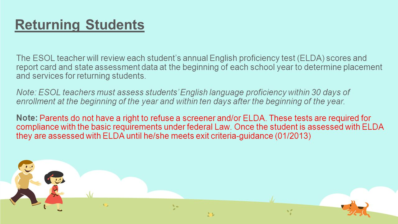 Returning Students The ESOL teacher will review each student's annual English proficiency test (ELDA) scores and report card and state assessment data at the beginning of each school year to determine placement and services for returning students.