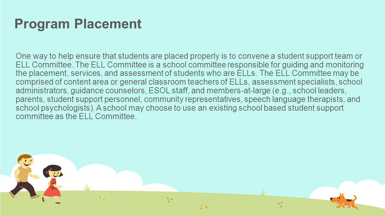 Program Placement One way to help ensure that students are placed properly is to convene a student support team or ELL Committee. The ELL Committee is