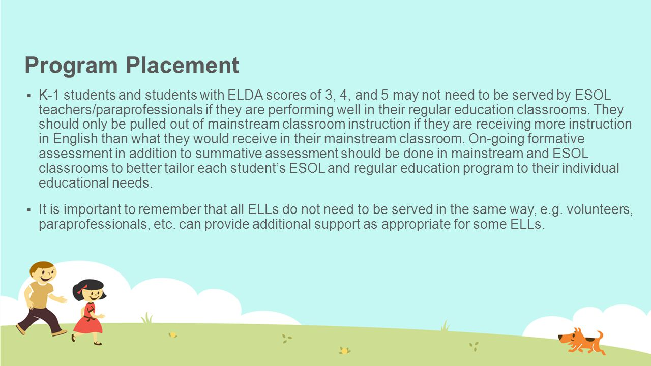 Program Placement  K-1 students and students with ELDA scores of 3, 4, and 5 may not need to be served by ESOL teachers/paraprofessionals if they are performing well in their regular education classrooms.